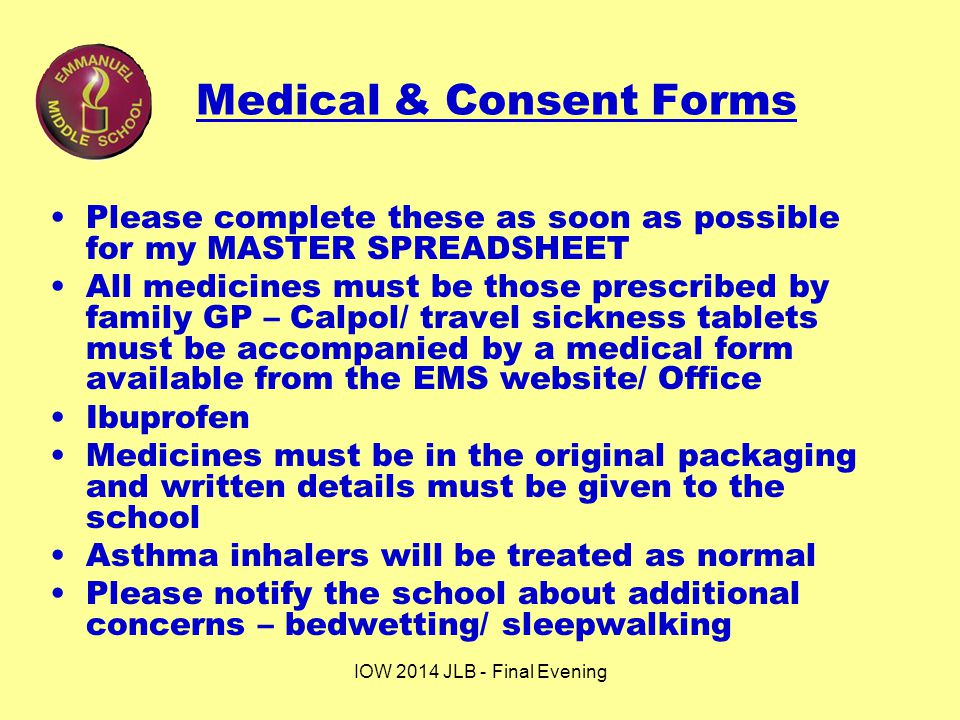 IOW 2014 JLB - Final Evening Medical & Consent Forms Please complete these as soon as possible for my MASTER SPREADSHEET All medicines must be those prescribed by family GP – Calpol/ travel sickness tablets must be accompanied by a medical form available from the EMS website/ Office Ibuprofen Medicines must be in the original packaging and written details must be given to the school Asthma inhalers will be treated as normal Please notify the school about additional concerns – bedwetting/ sleepwalking