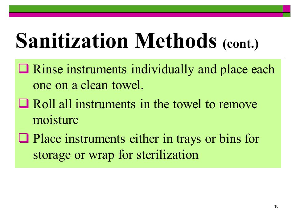 9 Sanitization Methods (cont.)  Drain disinfectant or detergent solution  Rinse each piece under hot running water  Scrub each item using hot, soapy water and small plastic brush  Pay careful attention to hinges, ratchets and nooks