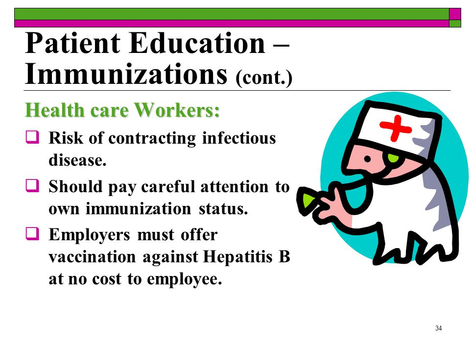 33 Patient Education – Immunizations (cont.) Elderly Patients:  Influenza and pneumonia are needed  Describe that side effects are mild Immunocompromised Patients  Can experience minimal to dangerous effects of immunizations  Depends on patient's disease