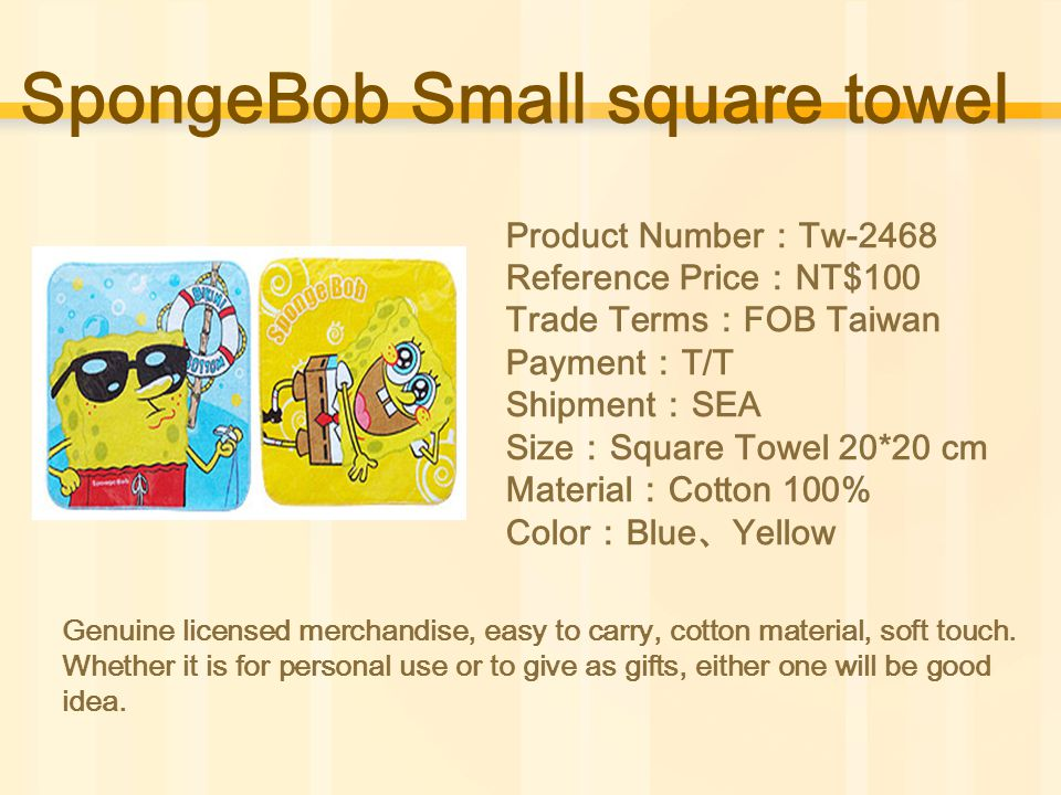 SpongeBob Small square towel Product Number : Tw-2468 Reference Price : NT$100 Trade Terms : FOB Taiwan Payment : T/T Shipment : SEA Size : Square Towel 20*20 cm Material : Cotton 100% Color : Blue 、 Yellow Genuine licensed merchandise, easy to carry, cotton material, soft touch.