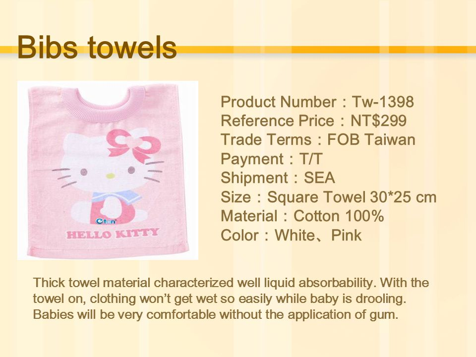 Bibs towels Product Number : Tw-1398 Reference Price : NT$299 Trade Terms : FOB Taiwan Payment : T/T Shipment : SEA Size : Square Towel 30*25 cm Material : Cotton 100% Color : White 、 Pink Thick towel material characterized well liquid absorbability.