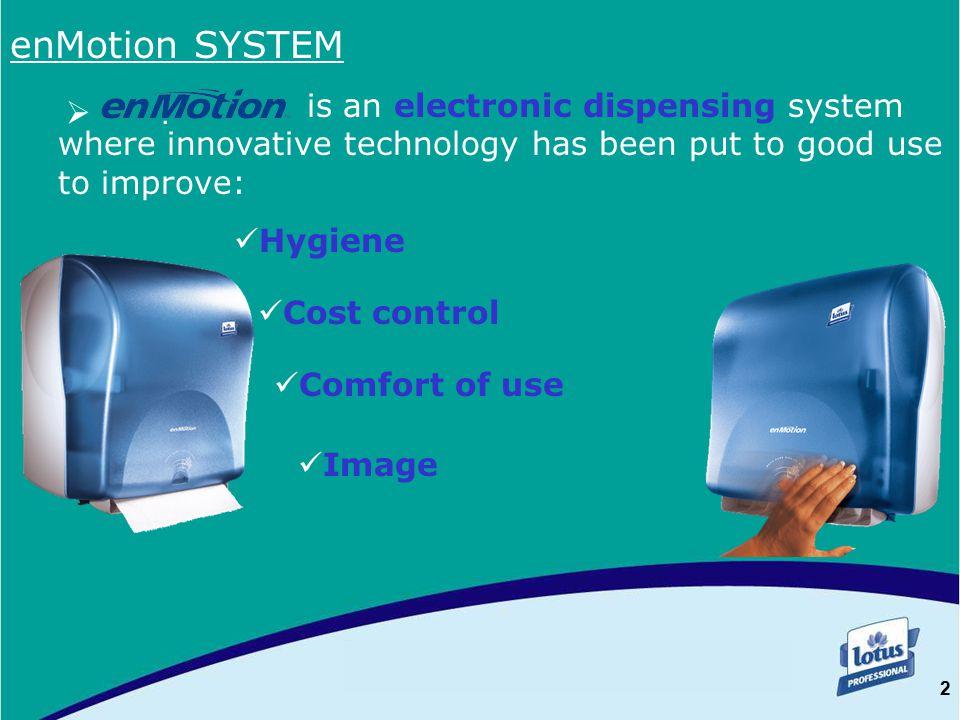2 . enMotion SYSTEM is an electronic dispensing system where innovative technology has been put to good use to improve: Hygiene Cost control Comfort