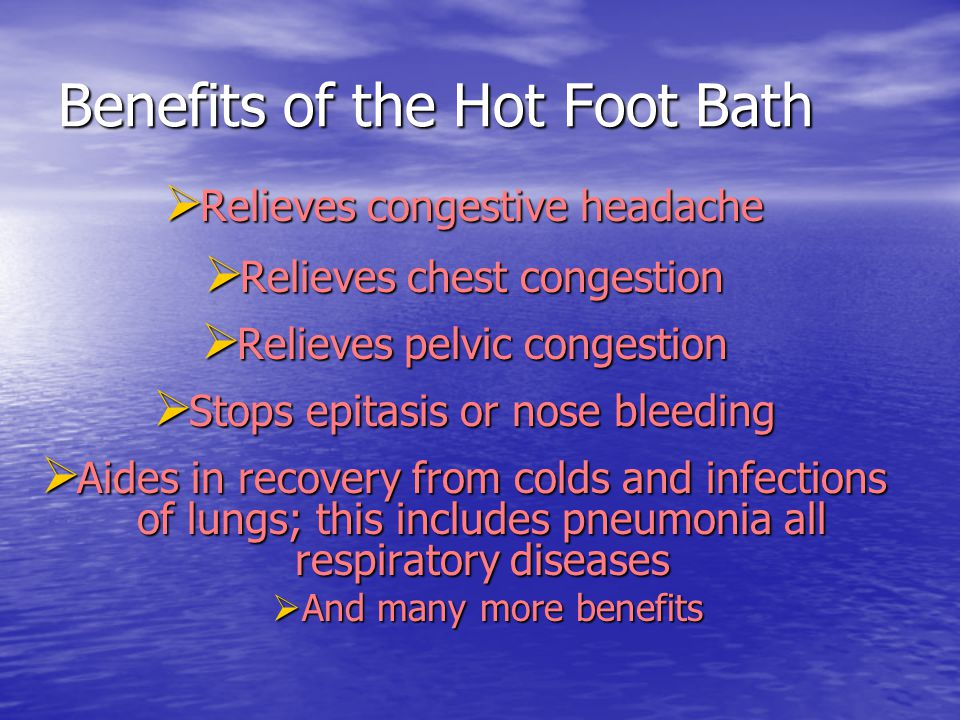 Benefits of the Hot Foot Bath  Relieves congestive headache  Relieves chest congestion  Relieves pelvic congestion  Stops epitasis or nose bleedin