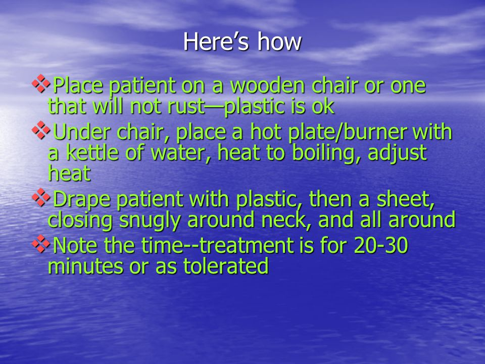 Here's how  Place patient on a wooden chair or one that will not rust—plastic is ok  Under chair, place a hot plate/burner with a kettle of water, h