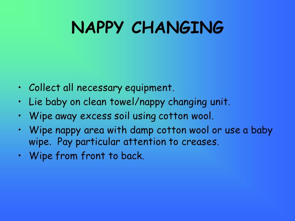 NAPPY CHANGING Collect all necessary equipment. Lie baby on clean towel/nappy changing unit.