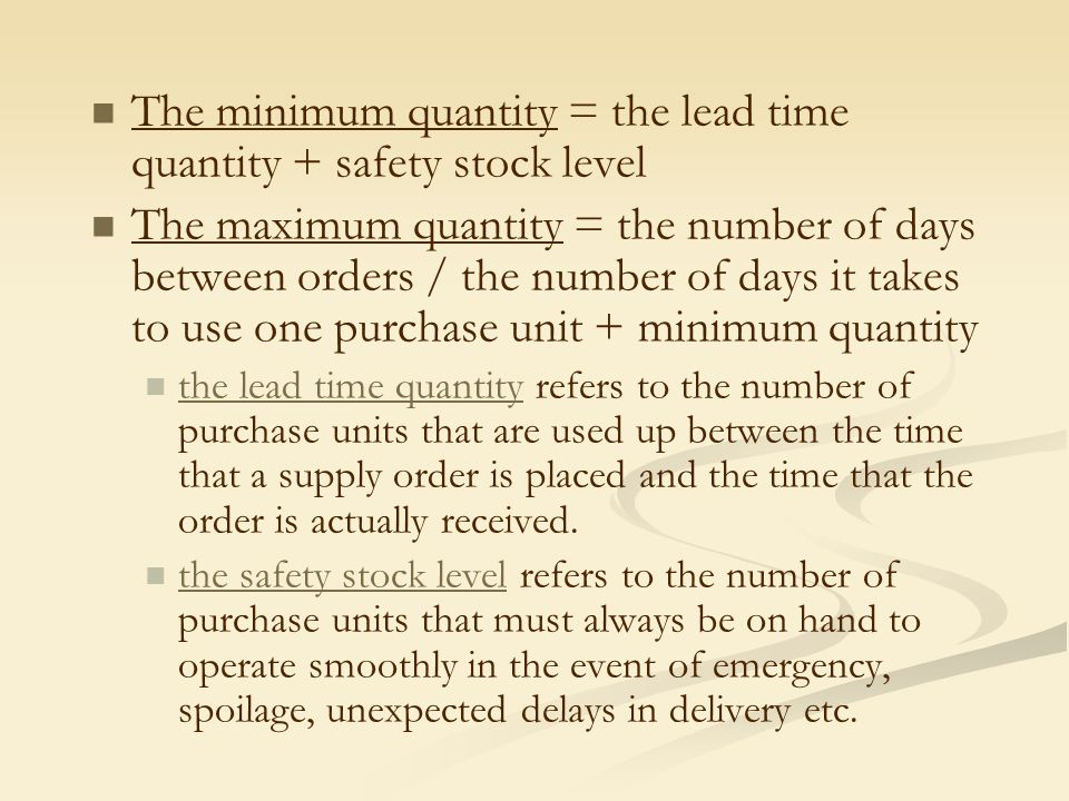 The minimum quantity = the lead time quantity + safety stock level The maximum quantity = the number of days between orders / the number of days it ta
