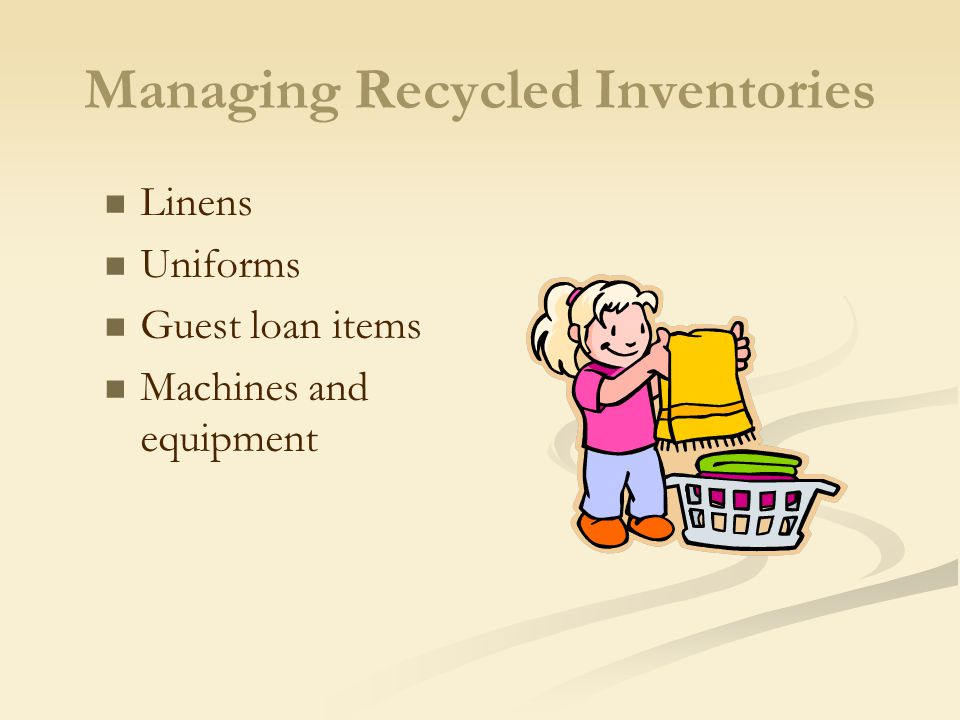 Managing Recycled Inventories Linens Uniforms Guest loan items Machines and equipment