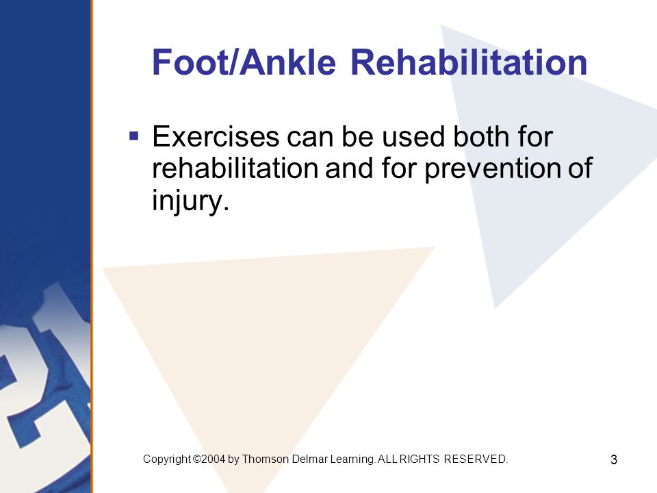 Copyright ©2004 by Thomson Delmar Learning. ALL RIGHTS RESERVED. 3 Foot/Ankle Rehabilitation  Exercises can be used both for rehabilitation and for p