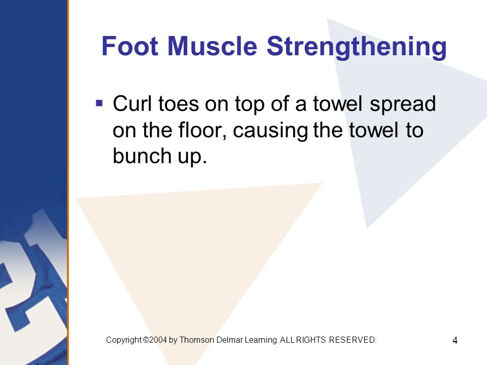 Copyright ©2004 by Thomson Delmar Learning. ALL RIGHTS RESERVED. 4 Foot Muscle Strengthening  Curl toes on top of a towel spread on the floor, causin