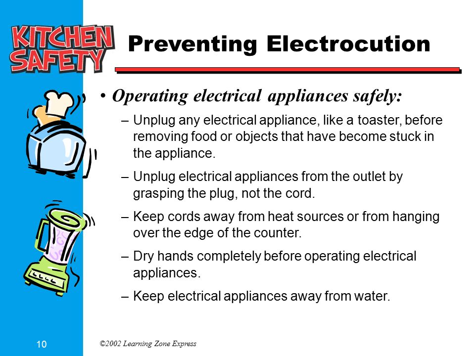 ©2002 Learning Zone Express 10 Preventing Electrocution Operating electrical appliances safely: –Unplug any electrical appliance, like a toaster, before removing food or objects that have become stuck in the appliance.