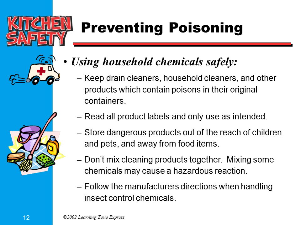 ©2002 Learning Zone Express 12 Preventing Poisoning Using household chemicals safely: –Keep drain cleaners, household cleaners, and other products which contain poisons in their original containers.