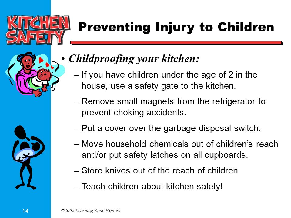 ©2002 Learning Zone Express 14 Preventing Injury to Children Childproofing your kitchen: –If you have children under the age of 2 in the house, use a safety gate to the kitchen.