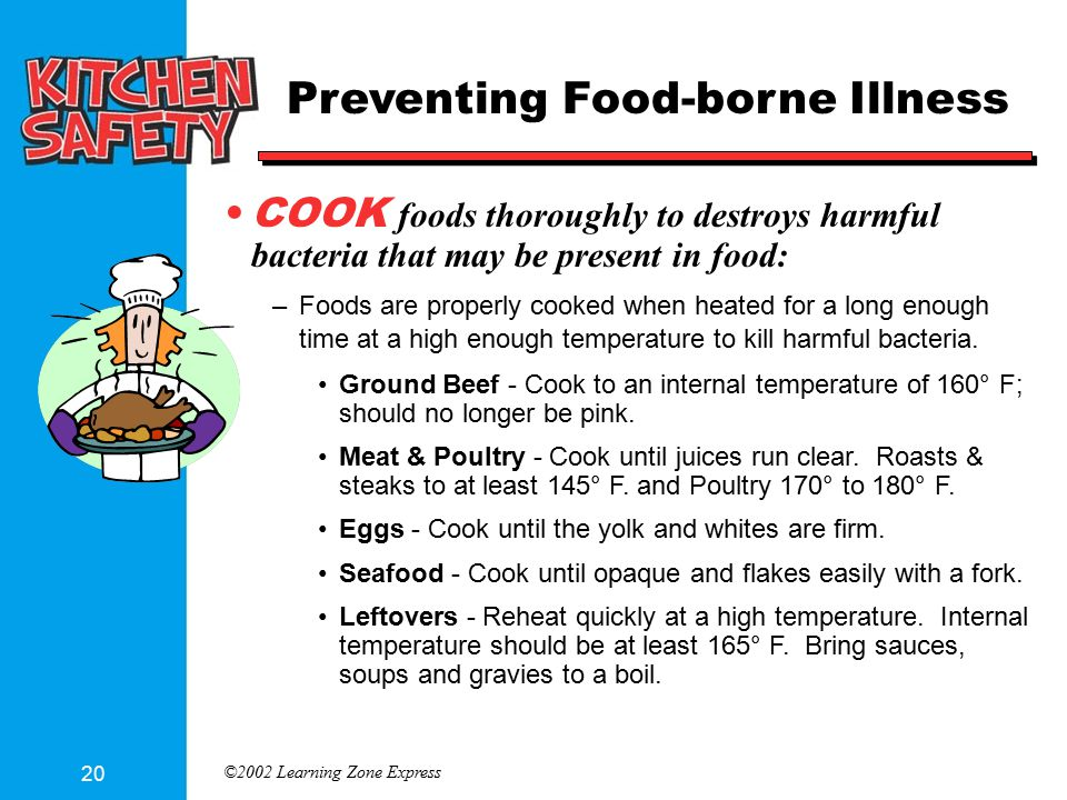 ©2002 Learning Zone Express 20 Preventing Food-borne Illness COOK foods thoroughly to destroys harmful bacteria that may be present in food: –Foods are properly cooked when heated for a long enough time at a high enough temperature to kill harmful bacteria.