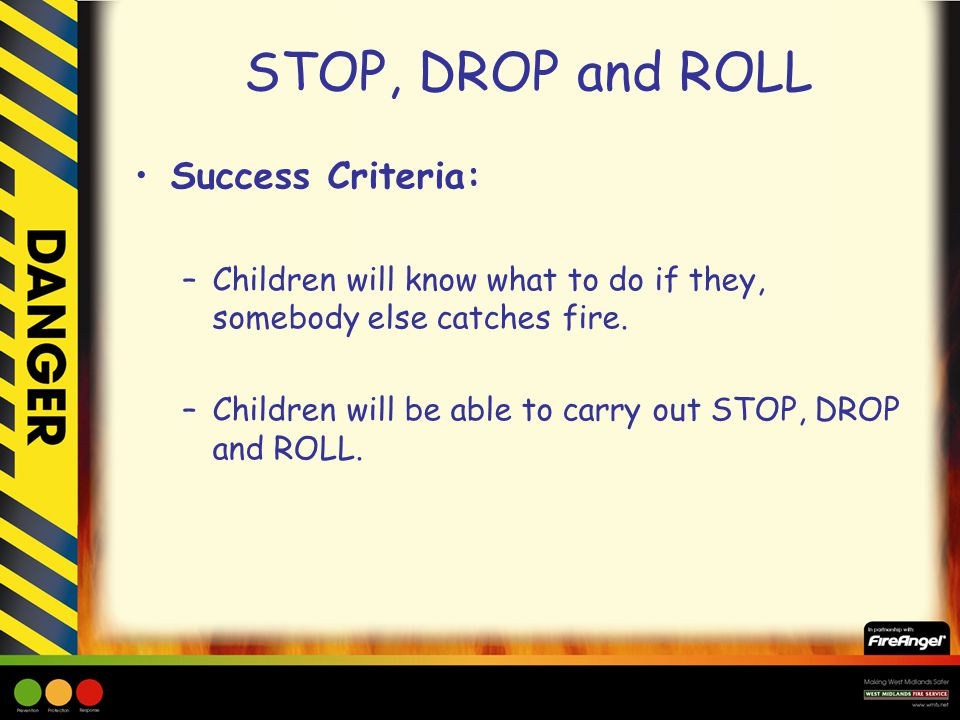 STOP, DROP and ROLL What do you think you would do if you or somebody else caught fire.