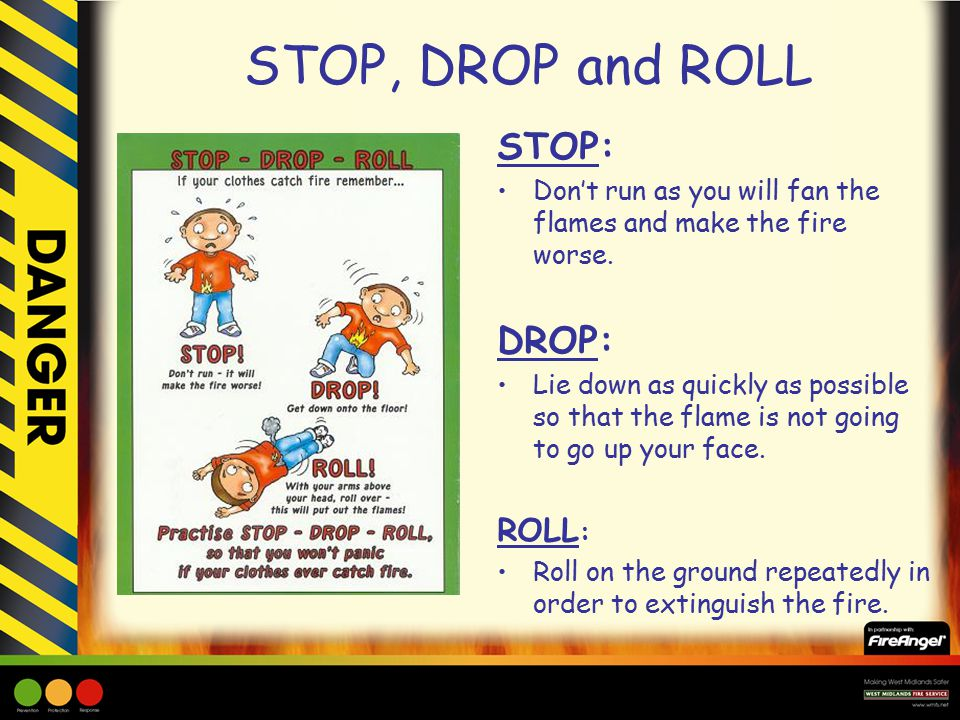 STOP, DROP and ROLL STOP: Don't run as you will fan the flames and make the fire worse.