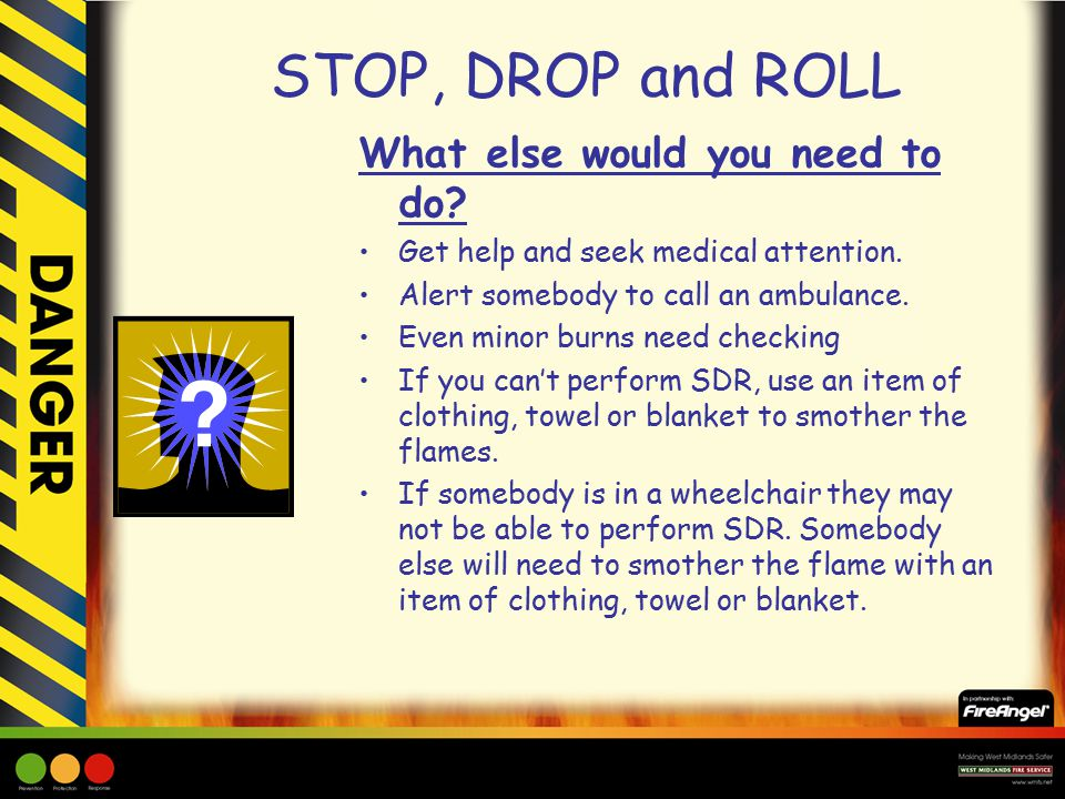 STOP, DROP and ROLL What else would you need to do.