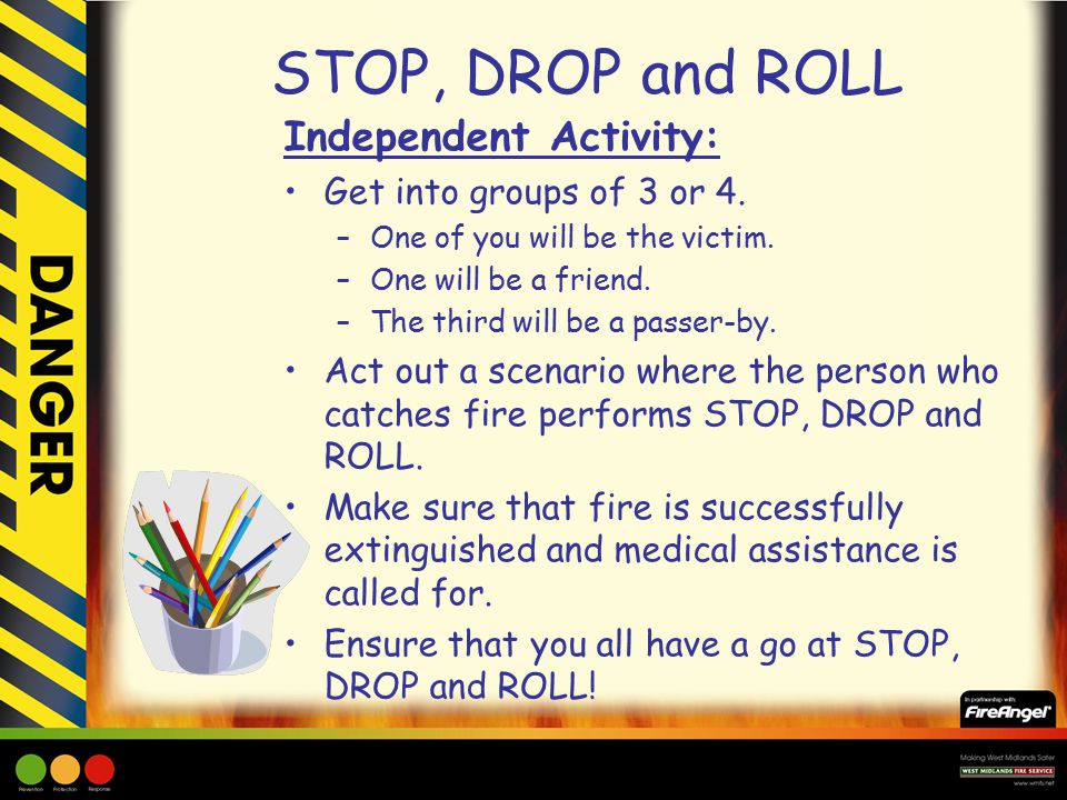 STOP, DROP and ROLL Independent Activity: Get into groups of 3 or 4.