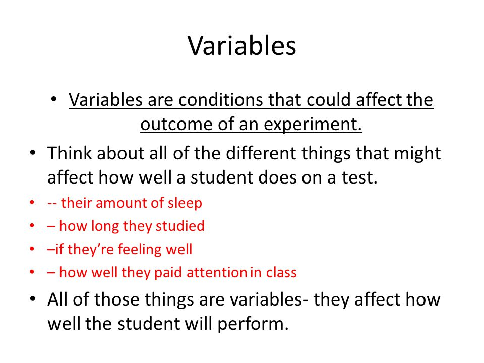 Variables Variables are conditions that could affect the outcome of an experiment.