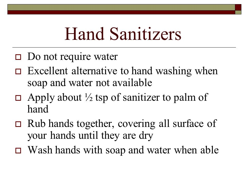 Hand Sanitizers  Do not require water  Excellent alternative to hand washing when soap and water not available  Apply about ½ tsp of sanitizer to palm of hand  Rub hands together, covering all surface of your hands until they are dry  Wash hands with soap and water when able