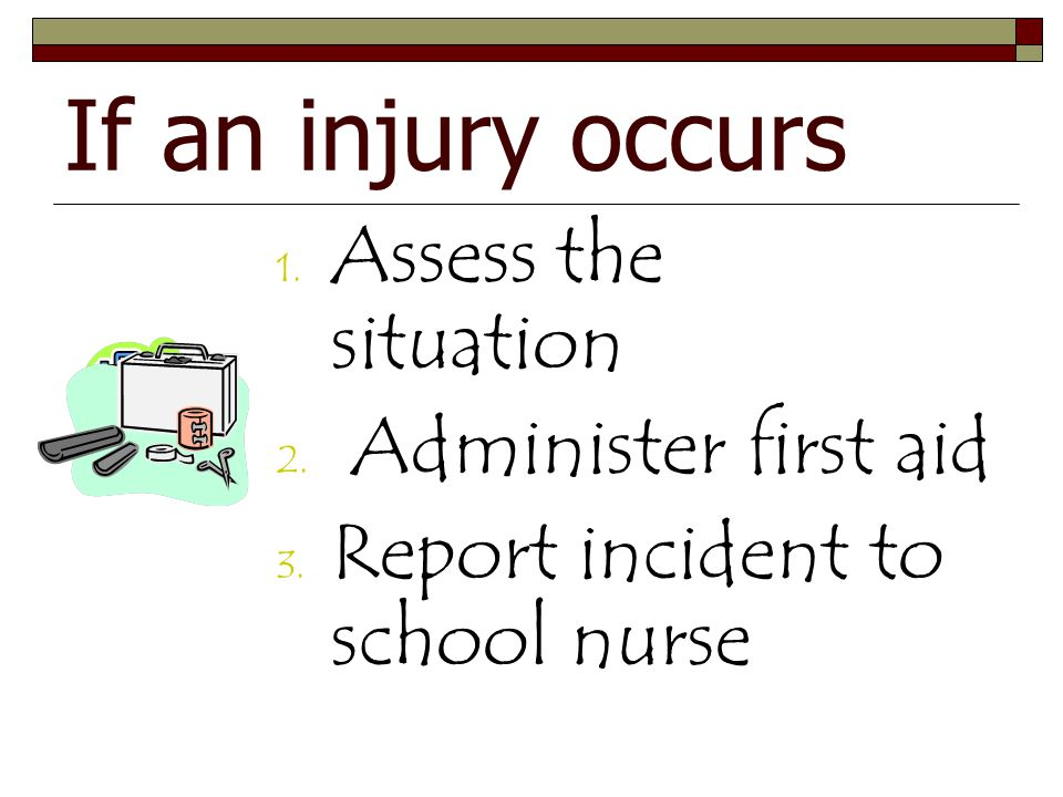 If an injury occurs 1.Assess the situation 2. Administer first aid 3.