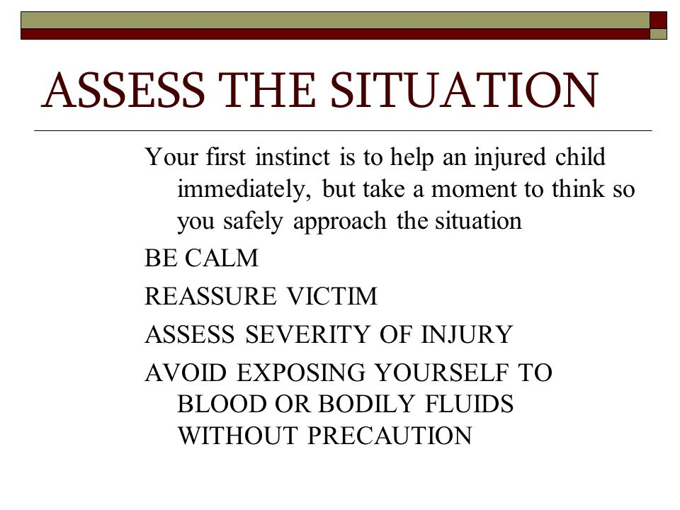 ASSESS THE SITUATION Your first instinct is to help an injured child immediately, but take a moment to think so you safely approach the situation BE CALM REASSURE VICTIM ASSESS SEVERITY OF INJURY AVOID EXPOSING YOURSELF TO BLOOD OR BODILY FLUIDS WITHOUT PRECAUTION