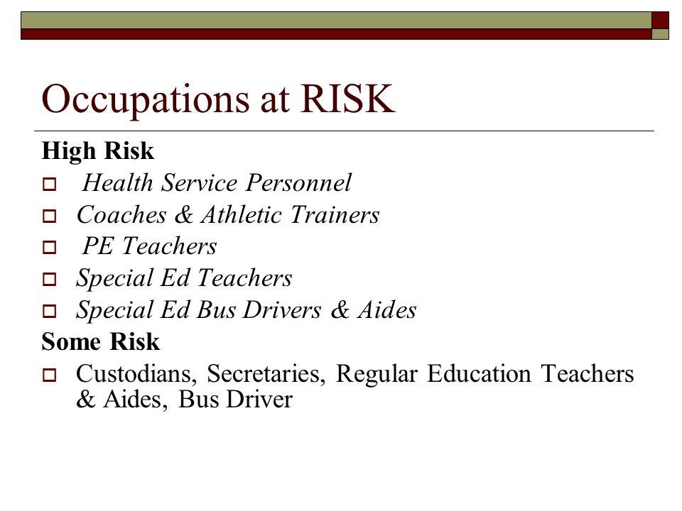 Occupations at RISK High Risk  Health Service Personnel  Coaches & Athletic Trainers  PE Teachers  Special Ed Teachers  Special Ed Bus Drivers & Aides Some Risk  Custodians, Secretaries, Regular Education Teachers & Aides, Bus Driver