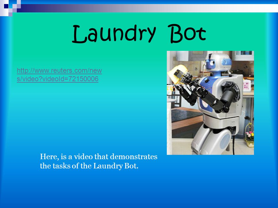 Laundry Bot Here, is a video that demonstrates the tasks of the Laundry Bot. http://www.reuters.com/new s/video?videoId=72150006