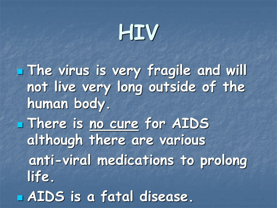 HIV The virus is very fragile and will not live very long outside of the human body.
