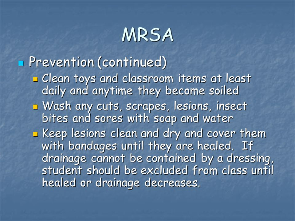 MRSA Prevention (continued) Prevention (continued) Clean toys and classroom items at least daily and anytime they become soiled Clean toys and classroom items at least daily and anytime they become soiled Wash any cuts, scrapes, lesions, insect bites and sores with soap and water Wash any cuts, scrapes, lesions, insect bites and sores with soap and water Keep lesions clean and dry and cover them with bandages until they are healed.