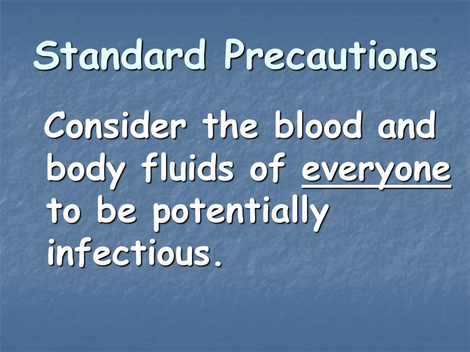 Standard Precautions Consider the blood and body fluids of everyone to be potentially infectious.