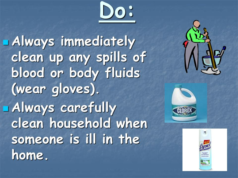 Do: Always immediately clean up any spills of blood or body fluids (wear gloves).