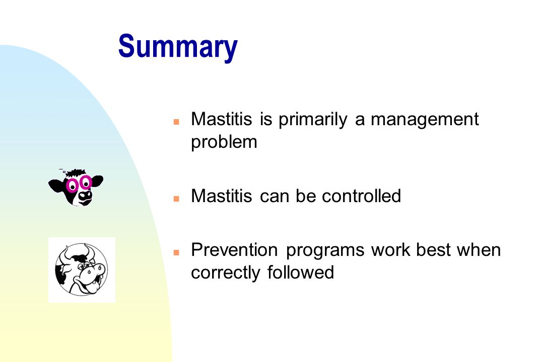 Summary n Mastitis is primarily a management problem n Mastitis can be controlled n Prevention programs work best when correctly followed