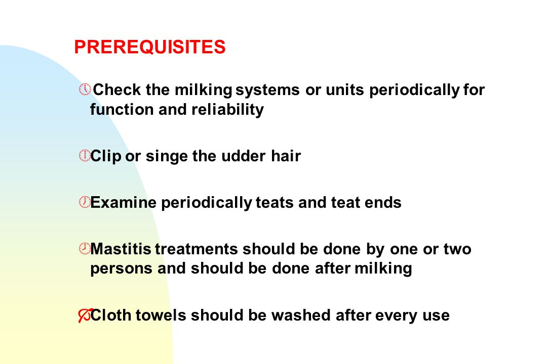 PREREQUISITES »Check the milking systems or units periodically for function and reliability ¼Clip or singe the udder hair ½Examine periodically teats