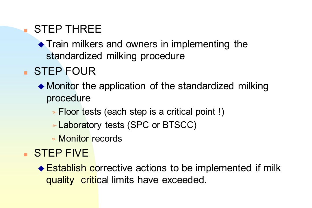 n STEP THREE u Train milkers and owners in implementing the standardized milking procedure n STEP FOUR u Monitor the application of the standardized m