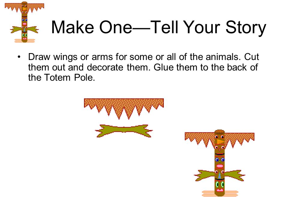 Make One—Tell Your Story Draw wings or arms for some or all of the animals. Cut them out and decorate them. Glue them to the back of the Totem Pole.