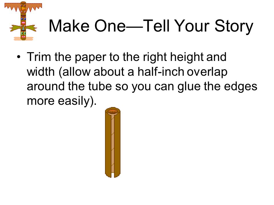 Make One—Tell Your Story Trim the paper to the right height and width (allow about a half-inch overlap around the tube so you can glue the edges more