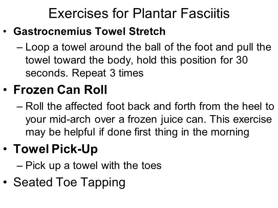 Exercises for Plantar Fasciitis Gastrocnemius Towel Stretch –Loop a towel around the ball of the foot and pull the towel toward the body, hold this po