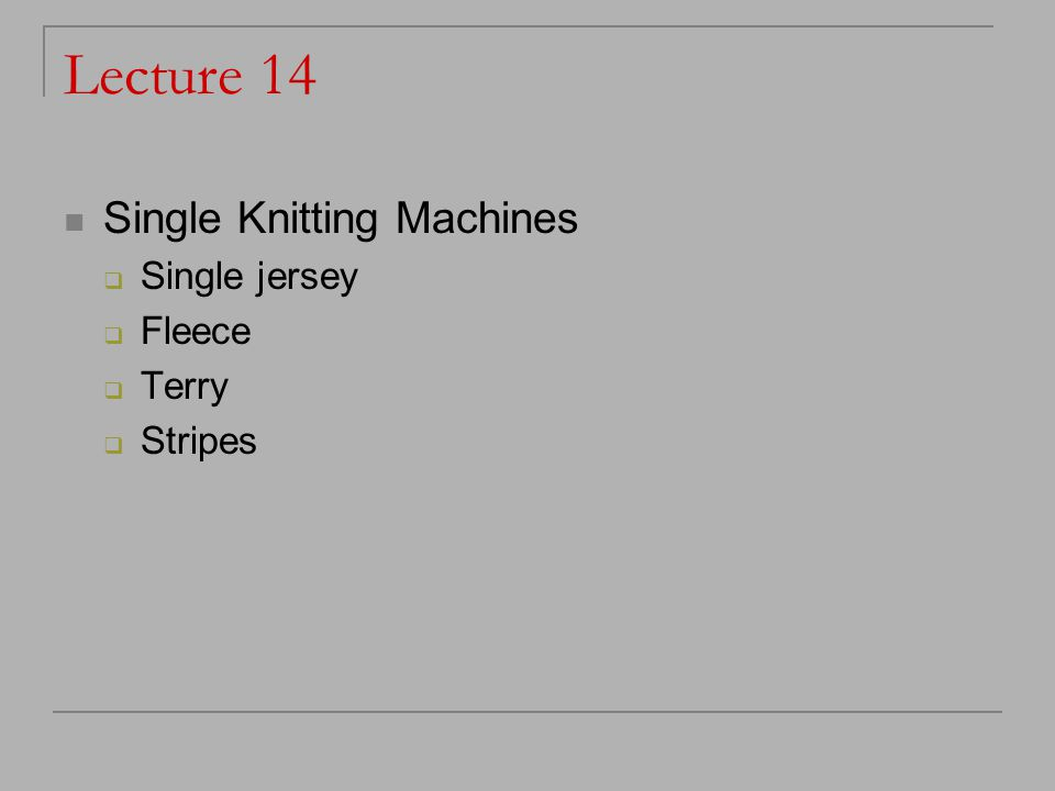 Lecture 14 Single Knitting Machines  Single jersey  Fleece  Terry  Stripes