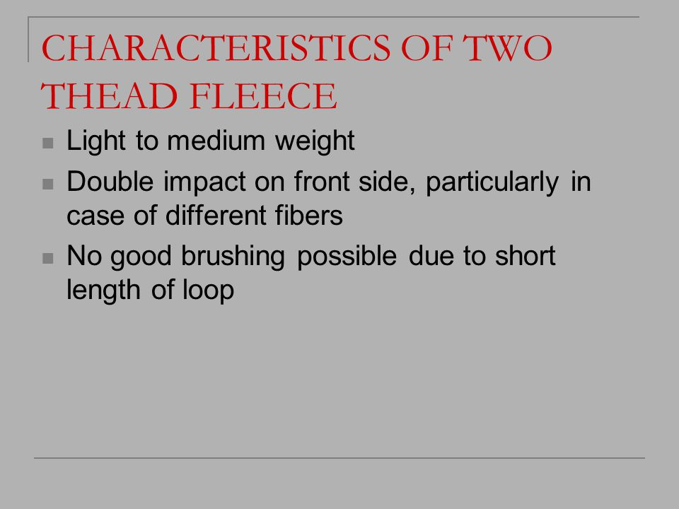CHARACTERISTICS OF TWO THEAD FLEECE Light to medium weight Double impact on front side, particularly in case of different fibers No good brushing poss