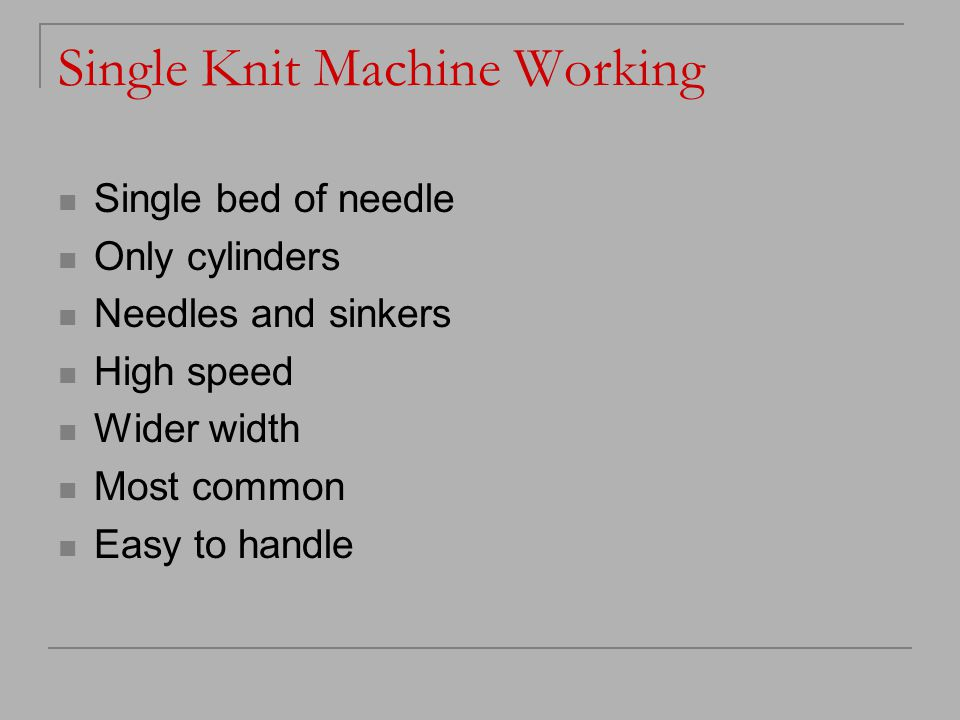 Single Knit Machine Working Single bed of needle Only cylinders Needles and sinkers High speed Wider width Most common Easy to handle
