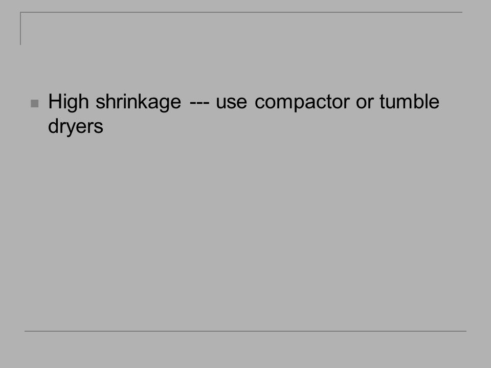 High shrinkage --- use compactor or tumble dryers
