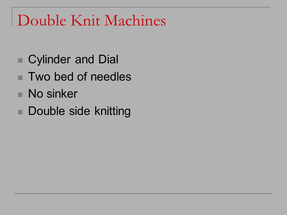 Double Knit Machines Cylinder and Dial Two bed of needles No sinker Double side knitting