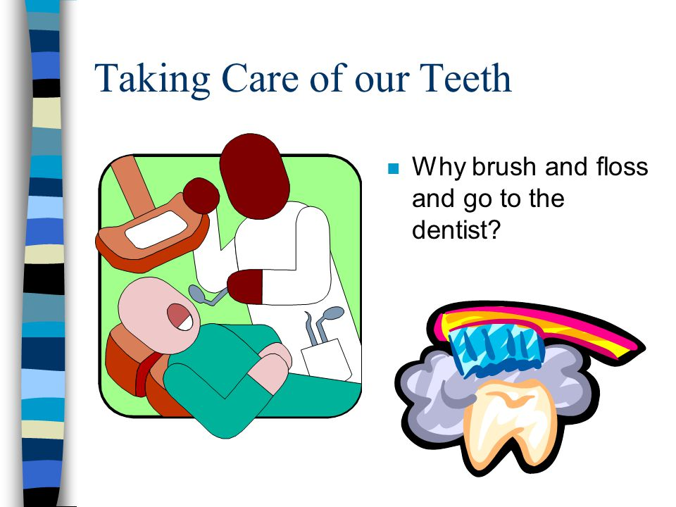 Taking Care of our Teeth n Why brush and floss and go to the dentist?