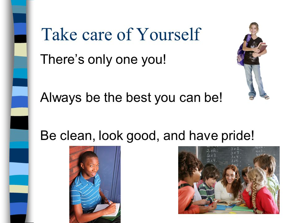 Take care of Yourself There's only one you! Always be the best you can be! Be clean, look good, and have pride!