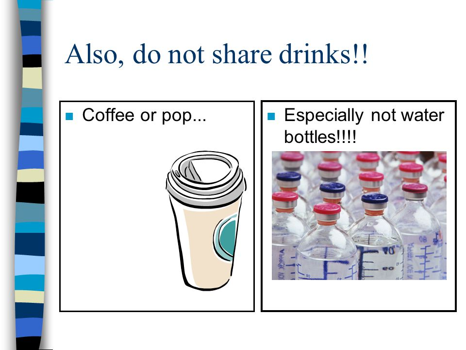 Also, do not share drinks!! n Coffee or pop... n Especially not water bottles!!!!