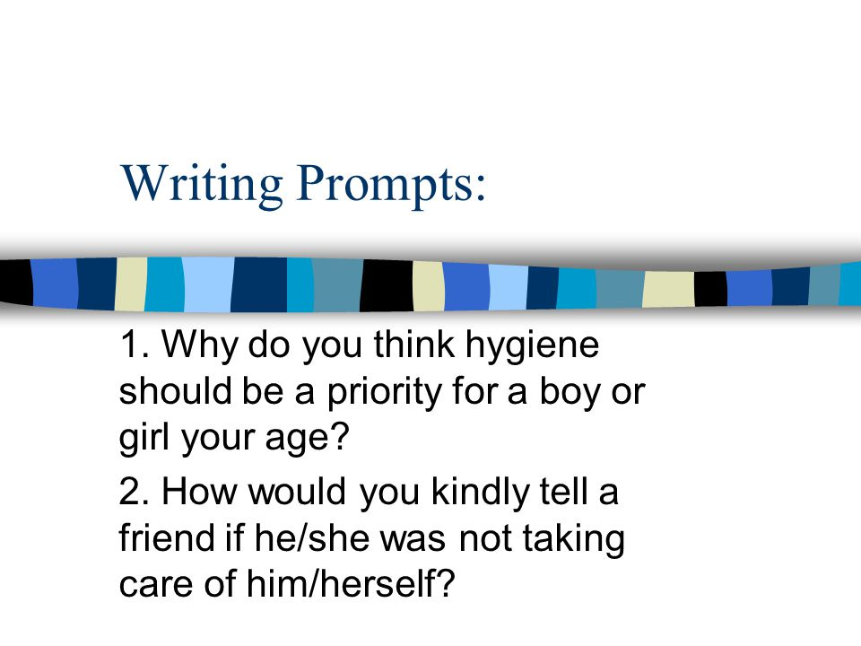 Writing Prompts: 1. Why do you think hygiene should be a priority for a boy or girl your age? 2. How would you kindly tell a friend if he/she was not