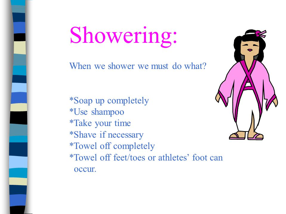 Showering: When we shower we must do what? *Soap up completely *Use shampoo *Take your time *Shave if necessary *Towel off completely *Towel off feet/
