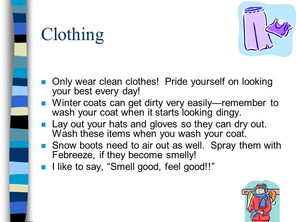 Clothing n Only wear clean clothes! Pride yourself on looking your best every day! n Winter coats can get dirty very easily—remember to wash your coat