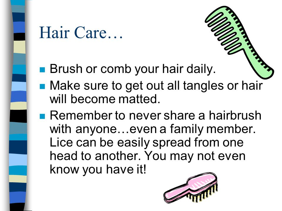 Hair Care… n Brush or comb your hair daily. n Make sure to get out all tangles or hair will become matted. n Remember to never share a hairbrush with