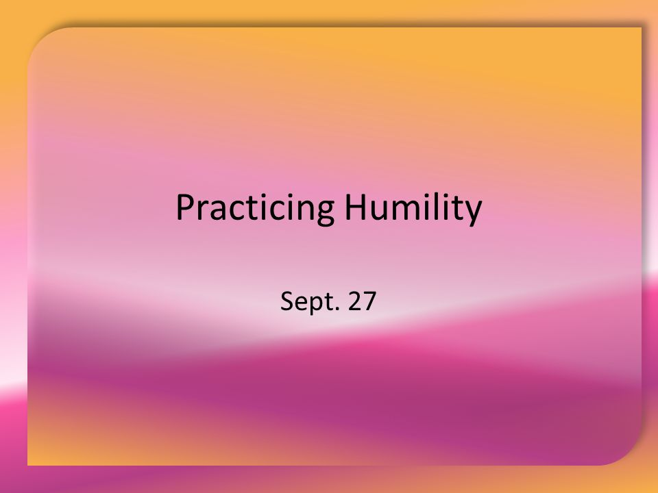Practicing Humility Sept. 27